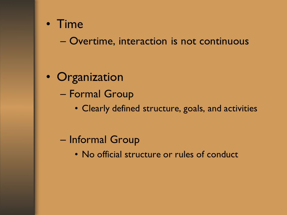 Time –Overtime, interaction is not continuous Organization –Formal Group Clearly defined structure, goals, and activities –Informal Group No official structure or rules of conduct