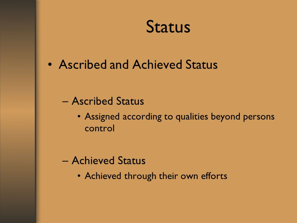 Status Ascribed and Achieved Status –Ascribed Status Assigned according to qualities beyond persons control –Achieved Status Achieved through their own efforts