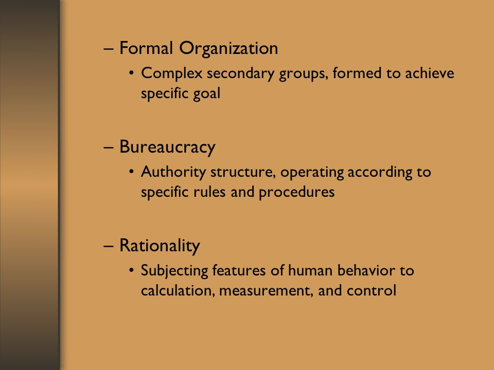 –Formal Organization Complex secondary groups, formed to achieve specific goal –Bureaucracy Authority structure, operating according to specific rules and procedures –Rationality Subjecting features of human behavior to calculation, measurement, and control