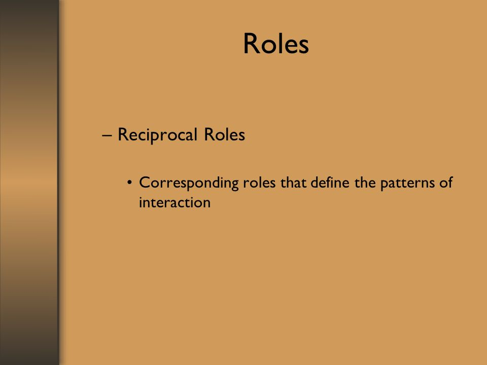Roles –Reciprocal Roles Corresponding roles that define the patterns of interaction