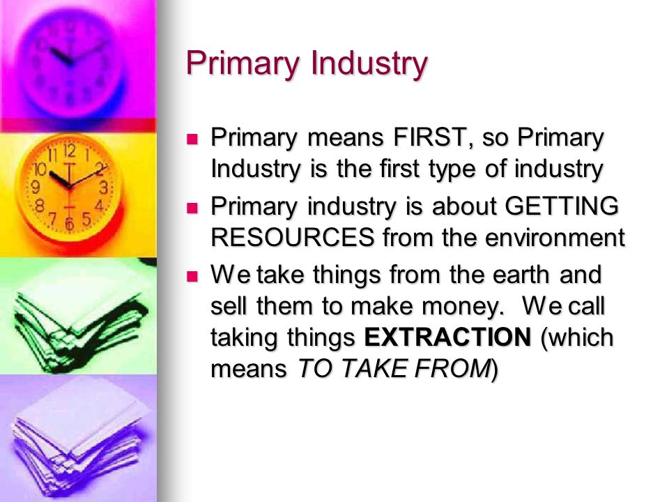 Primary Industry Primary means FIRST, so Primary Industry is the first type of industry Primary means FIRST, so Primary Industry is the first type of industry Primary industry is about GETTING RESOURCES from the environment Primary industry is about GETTING RESOURCES from the environment We take things from the earth and sell them to make money.