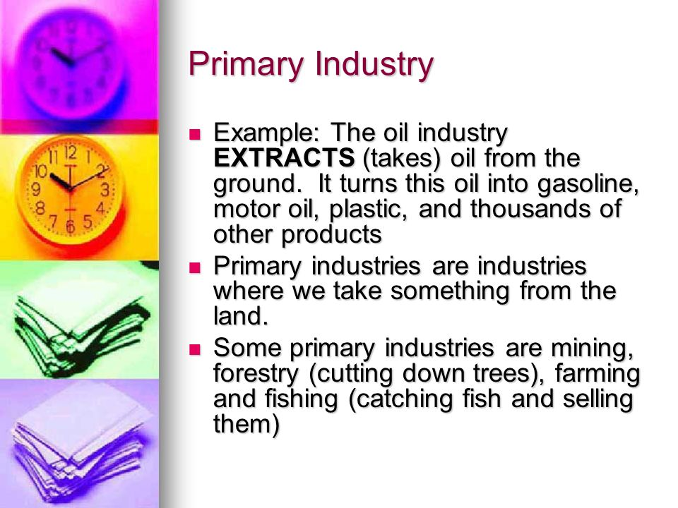 Primary Industry Example: The oil industry EXTRACTS (takes) oil from the ground.