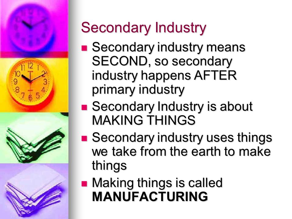 Secondary Industry Secondary industry means SECOND, so secondary industry happens AFTER primary industry Secondary industry means SECOND, so secondary industry happens AFTER primary industry Secondary Industry is about MAKING THINGS Secondary Industry is about MAKING THINGS Secondary industry uses things we take from the earth to make things Secondary industry uses things we take from the earth to make things Making things is called MANUFACTURING Making things is called MANUFACTURING