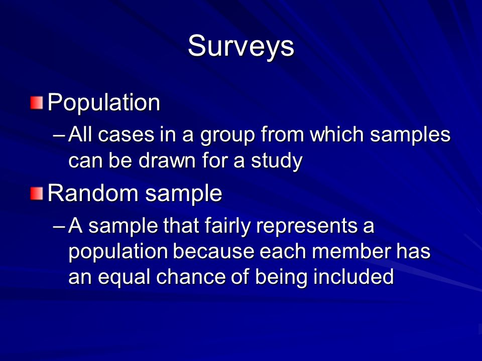 Surveys Population –All cases in a group from which samples can be drawn for a study Random sample –A sample that fairly represents a population because each member has an equal chance of being included