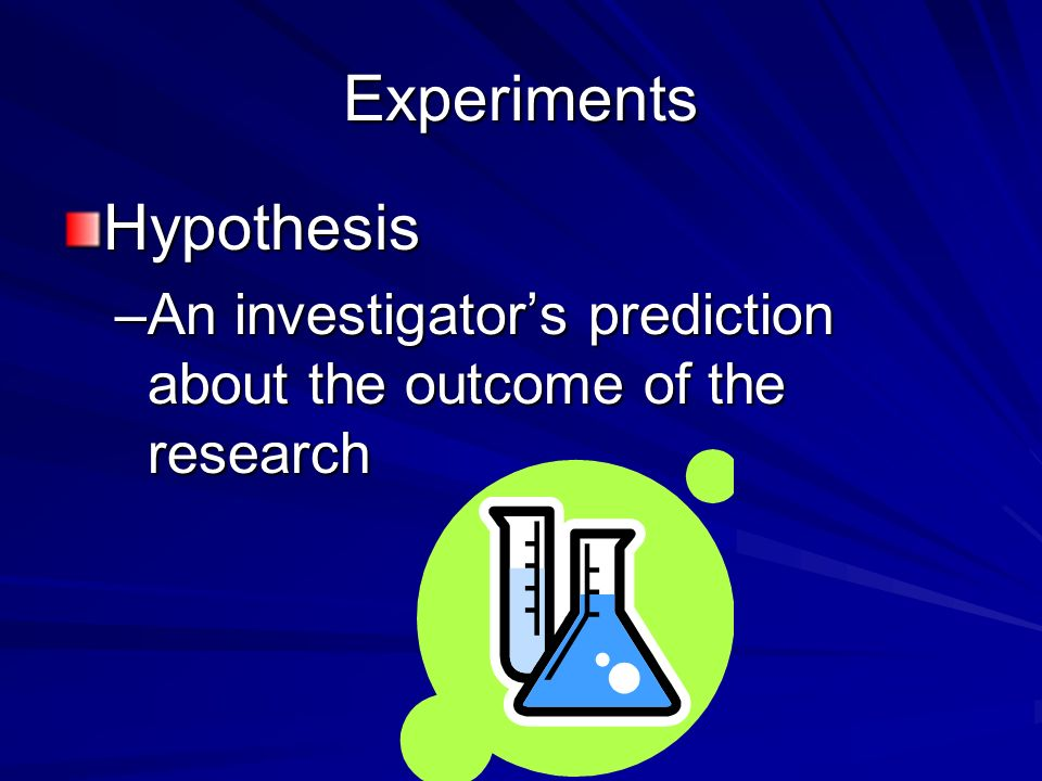 Experiments Hypothesis –An investigator's prediction about the outcome of the research