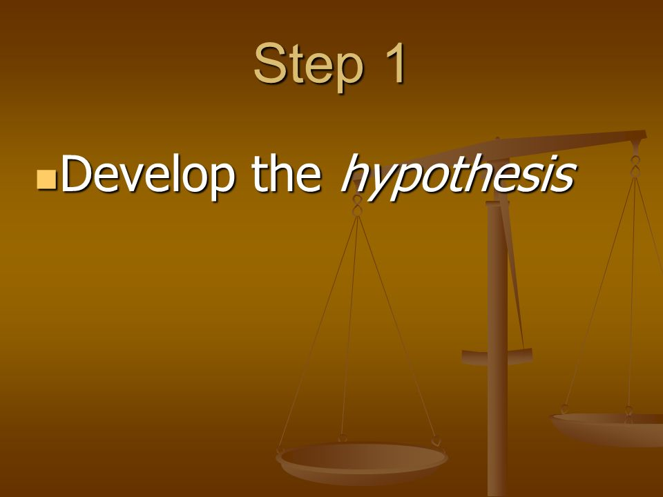 Step 1 Develop the hypothesis Develop the hypothesis