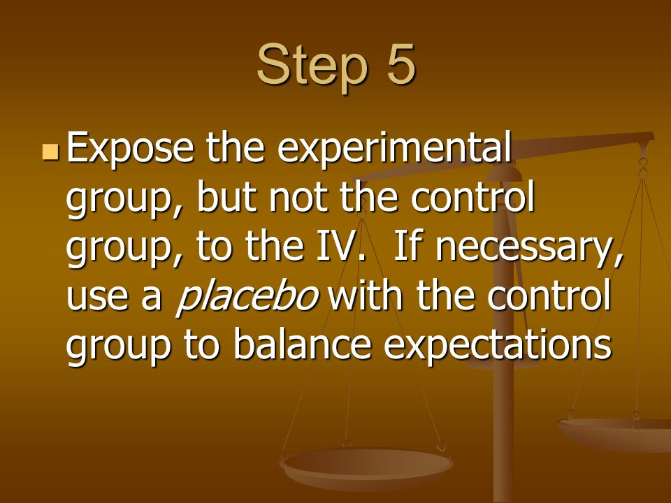 Step 5 Expose the experimental group, but not the control group, to the IV.