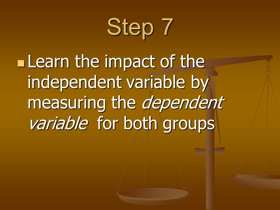 Step 7 Learn the impact of the independent variable by measuring the dependent variable for both groups Learn the impact of the independent variable by measuring the dependent variable for both groups
