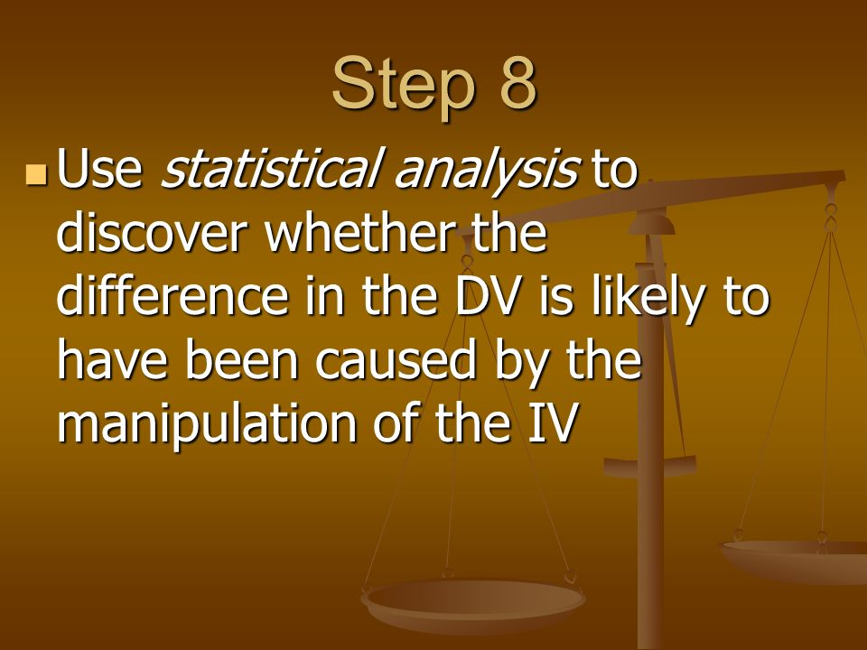 Step 8 Use statistical analysis to discover whether the difference in the DV is likely to have been caused by the manipulation of the IV Use statistical analysis to discover whether the difference in the DV is likely to have been caused by the manipulation of the IV