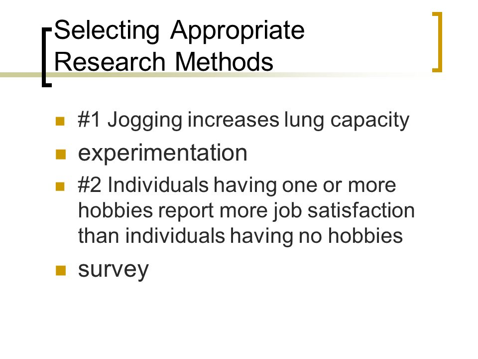 Selecting Appropriate Research Methods #1 Jogging increases lung capacity experimentation #2 Individuals having one or more hobbies report more job satisfaction than individuals having no hobbies survey