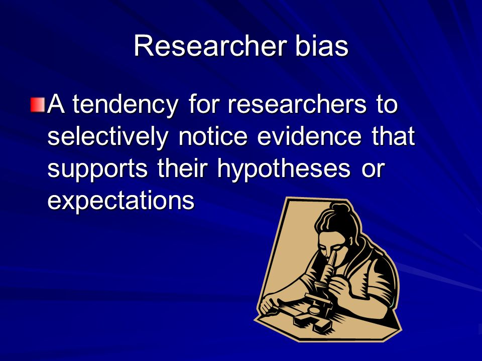 Researcher bias A tendency for researchers to selectively notice evidence that supports their hypotheses or expectations