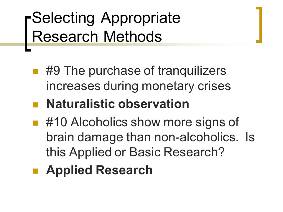 Selecting Appropriate Research Methods #9 The purchase of tranquilizers increases during monetary crises Naturalistic observation #10 Alcoholics show more signs of brain damage than non-alcoholics.