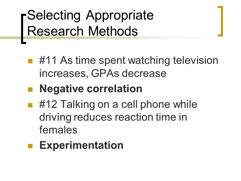 Selecting Appropriate Research Methods #11 As time spent watching television increases, GPAs decrease Negative correlation #12 Talking on a cell phone while driving reduces reaction time in females Experimentation