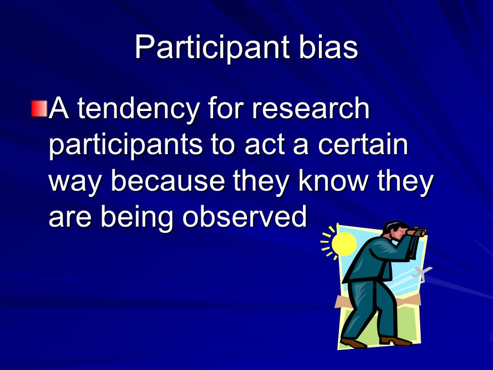Participant bias A tendency for research participants to act a certain way because they know they are being observed