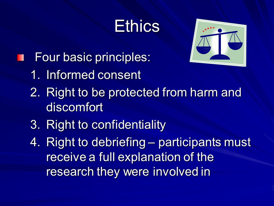 Ethics Four basic principles: 1.Informed consent 2.Right to be protected from harm and discomfort 3.Right to confidentiality 4.Right to debriefing – participants must receive a full explanation of the research they were involved in