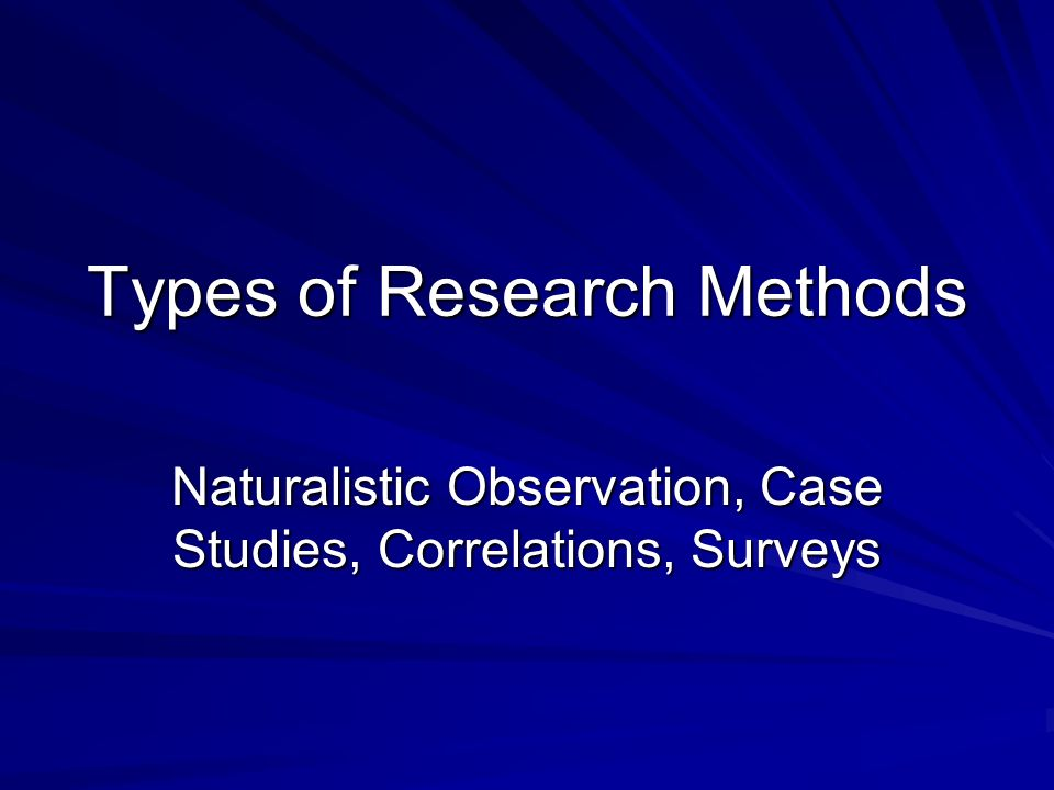 Types of Research Methods Naturalistic Observation, Case Studies, Correlations, Surveys