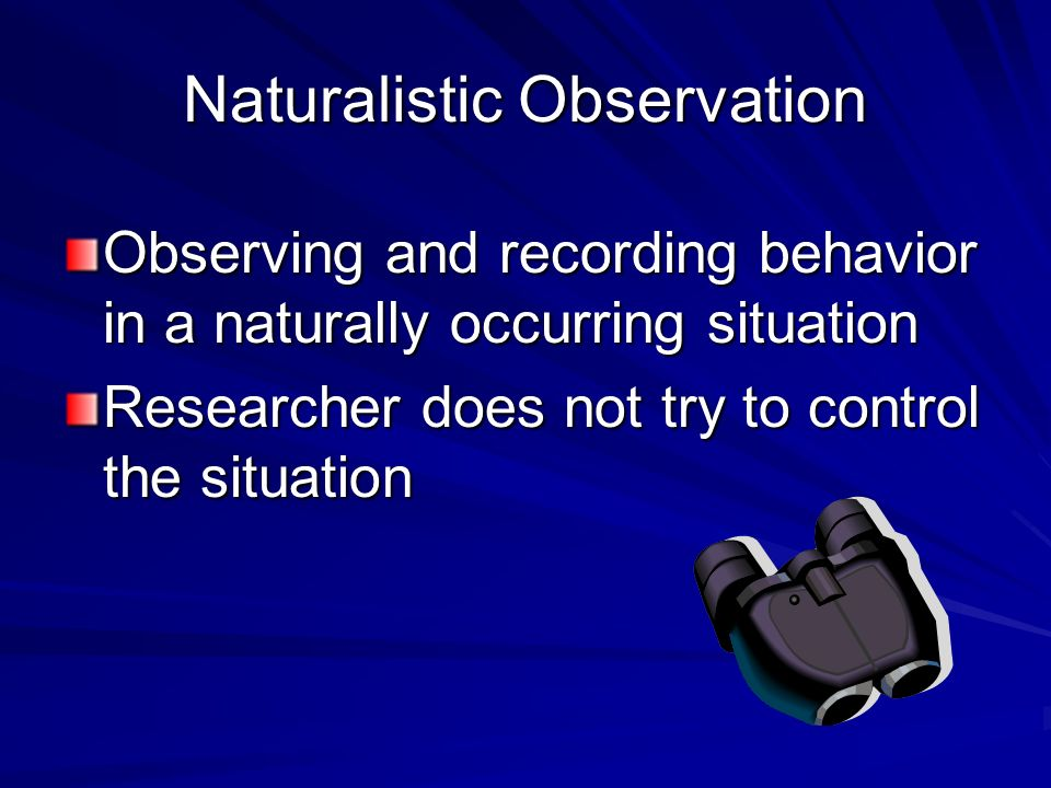 Naturalistic Observation Observing and recording behavior in a naturally occurring situation Researcher does not try to control the situation