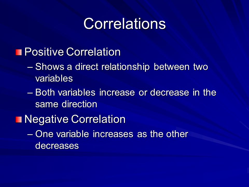 Correlations Positive Correlation –Shows a direct relationship between two variables –Both variables increase or decrease in the same direction Negative Correlation –One variable increases as the other decreases