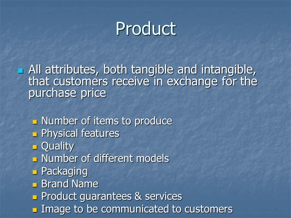 Product All attributes, both tangible and intangible, that customers receive in exchange for the purchase price All attributes, both tangible and intangible, that customers receive in exchange for the purchase price Number of items to produce Number of items to produce Physical features Physical features Quality Quality Number of different models Number of different models Packaging Packaging Brand Name Brand Name Product guarantees & services Product guarantees & services Image to be communicated to customers Image to be communicated to customers