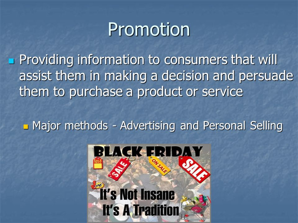 Promotion Providing information to consumers that will assist them in making a decision and persuade them to purchase a product or service Providing information to consumers that will assist them in making a decision and persuade them to purchase a product or service Major methods - Advertising and Personal Selling Major methods - Advertising and Personal Selling