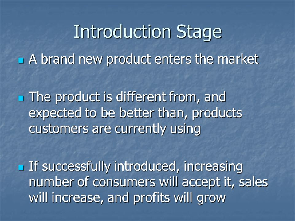 Introduction Stage A brand new product enters the market A brand new product enters the market The product is different from, and expected to be better than, products customers are currently using The product is different from, and expected to be better than, products customers are currently using If successfully introduced, increasing number of consumers will accept it, sales will increase, and profits will grow If successfully introduced, increasing number of consumers will accept it, sales will increase, and profits will grow