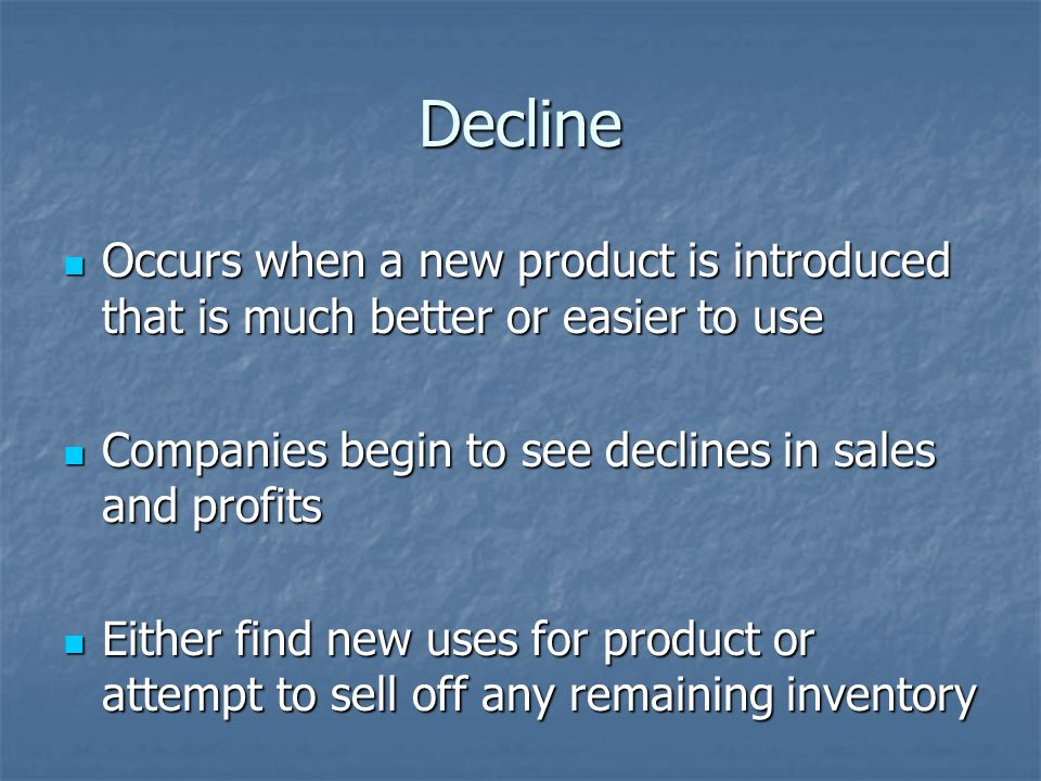 Decline Occurs when a new product is introduced that is much better or easier to use Occurs when a new product is introduced that is much better or easier to use Companies begin to see declines in sales and profits Companies begin to see declines in sales and profits Either find new uses for product or attempt to sell off any remaining inventory Either find new uses for product or attempt to sell off any remaining inventory
