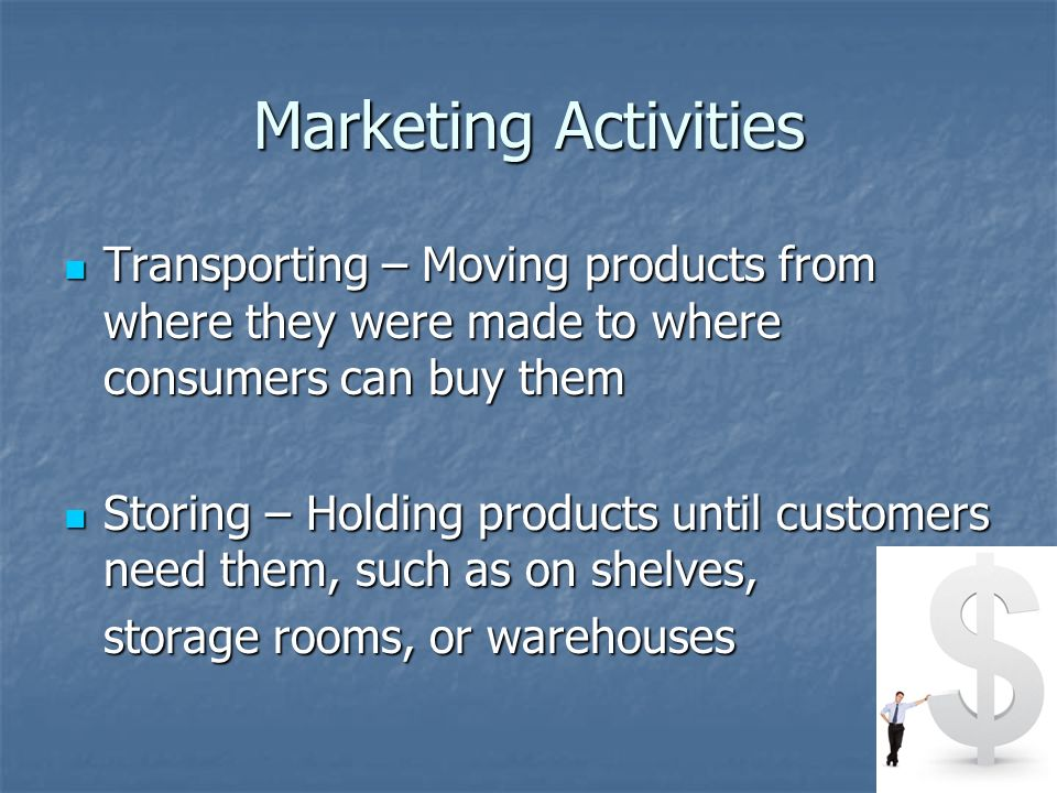 Marketing Activities Transporting – Moving products from where they were made to where consumers can buy them Transporting – Moving products from where they were made to where consumers can buy them Storing – Holding products until customers need them, such as on shelves, Storing – Holding products until customers need them, such as on shelves, storage rooms, or warehouses