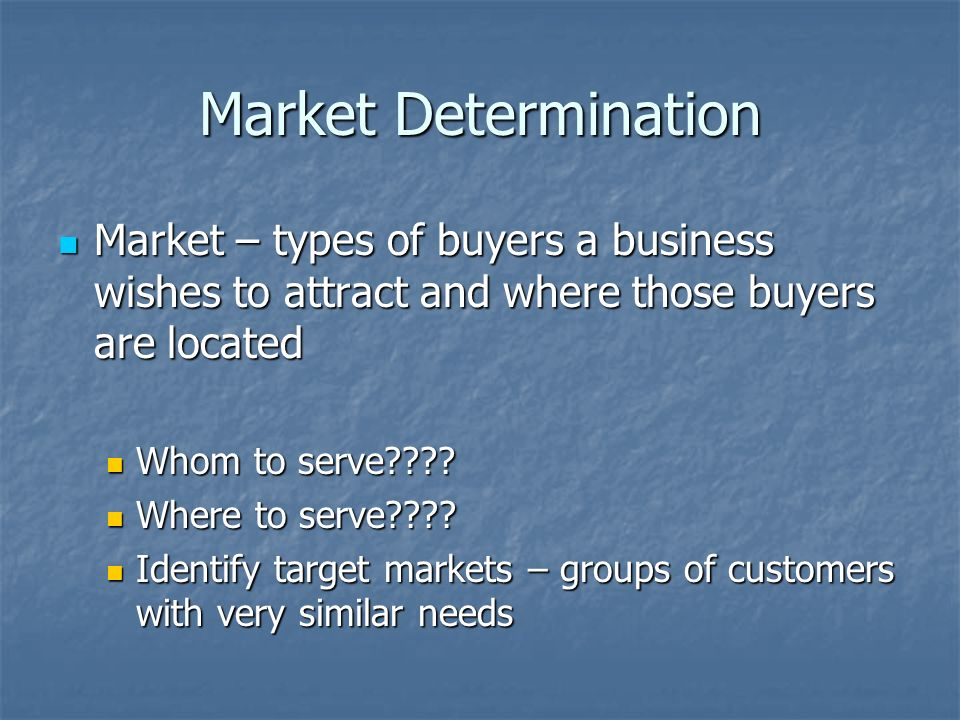 Market Determination Market – types of buyers a business wishes to attract and where those buyers are located Market – types of buyers a business wishes to attract and where those buyers are located Whom to serve .