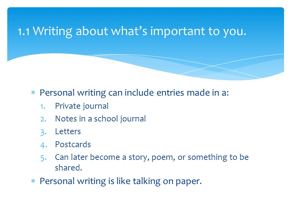  Personal writing can include entries made in a: 1.Private journal 2.Notes in a school journal 3.Letters 4.Postcards 5.Can later become a story, poem, or something to be shared.
