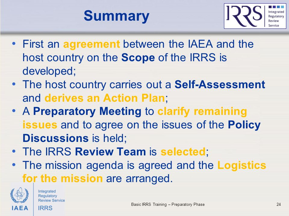 IAEA Summary 24 First an agreement between the IAEA and the host country on the Scope of the IRRS is developed; The host country carries out a Self-Assessment and derives an Action Plan; A Preparatory Meeting to clarify remaining issues and to agree on the issues of the Policy Discussions is held; The IRRS Review Team is selected; The mission agenda is agreed and the Logistics for the mission are arranged.
