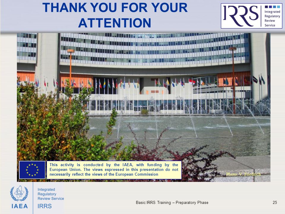 IAEA THANK YOU FOR YOUR ATTENTION Basic IRRS Training – Preparatory Phase25 Photo: V.
