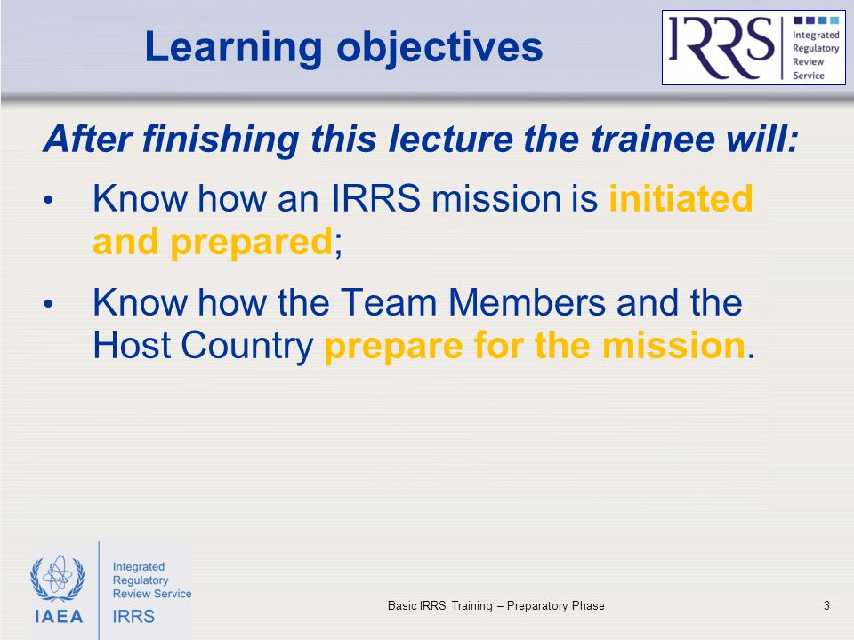 IAEA Learning objectives After finishing this lecture the trainee will: Know how an IRRS mission is initiated and prepared; Know how the Team Members and the Host Country prepare for the mission.