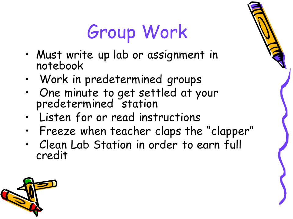 Group Work Must write up lab or assignment in notebook Work in predetermined groups One minute to get settled at your predetermined station Listen for or read instructions Freeze when teacher claps the clapper Clean Lab Station in order to earn full credit
