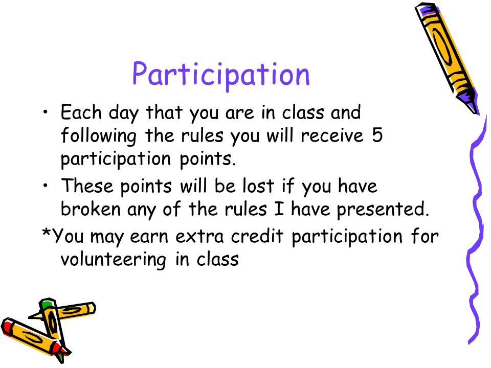 Participation Each day that you are in class and following the rules you will receive 5 participation points.