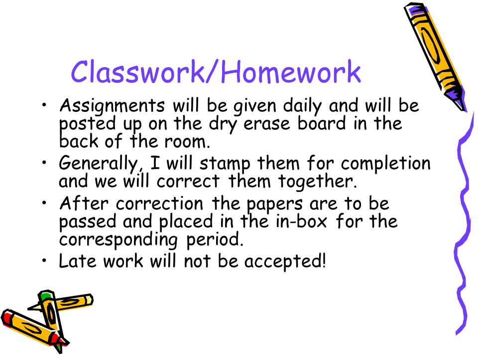 Classwork/Homework Assignments will be given daily and will be posted up on the dry erase board in the back of the room.
