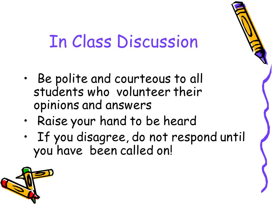 In Class Discussion Be polite and courteous to all students who volunteer their opinions and answers Raise your hand to be heard If you disagree, do not respond until you have been called on!