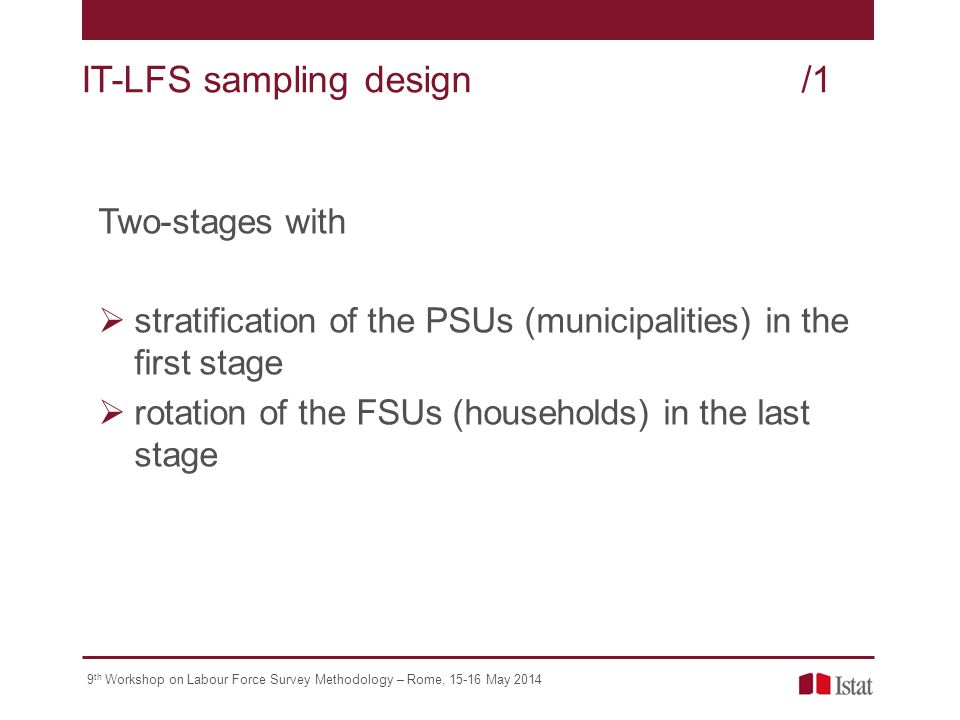 9 th Workshop on Labour Force Survey Methodology – Rome, May 2014 Two-stages with  stratification of the PSUs (municipalities) in the first stage  rotation of the FSUs (households) in the last stage IT-LFS sampling design/1