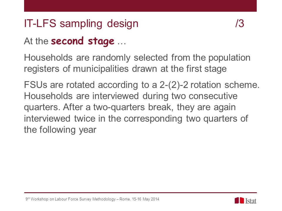 9 th Workshop on Labour Force Survey Methodology – Rome, May 2014 At the second stage … Households are randomly selected from the population registers of municipalities drawn at the first stage FSUs are rotated according to a 2-(2)-2 rotation scheme.