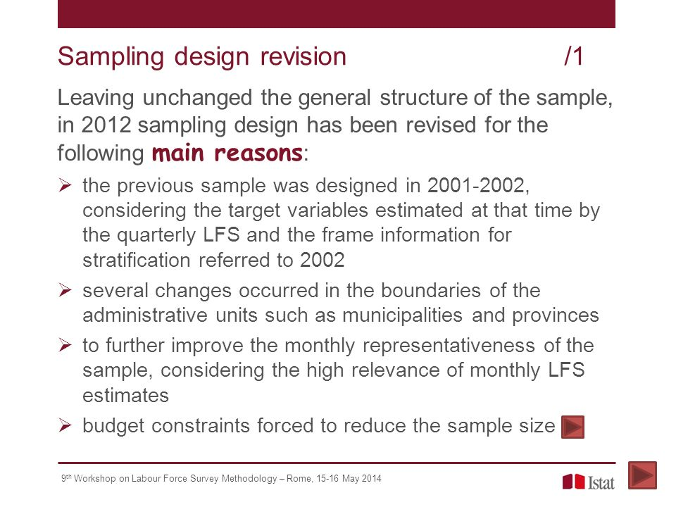 9 th Workshop on Labour Force Survey Methodology – Rome, May 2014 Leaving unchanged the general structure of the sample, in 2012 sampling design has been revised for the following main reasons :  the previous sample was designed in , considering the target variables estimated at that time by the quarterly LFS and the frame information for stratification referred to 2002  several changes occurred in the boundaries of the administrative units such as municipalities and provinces  to further improve the monthly representativeness of the sample, considering the high relevance of monthly LFS estimates  budget constraints forced to reduce the sample size Sampling designrevision/1