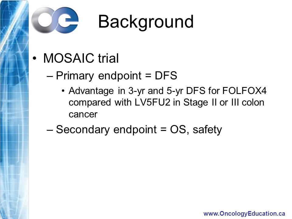 Background MOSAIC trial –Primary endpoint = DFS Advantage in 3-yr and 5-yr DFS for FOLFOX4 compared with LV5FU2 in Stage II or III colon cancer –Secondary endpoint = OS, safety