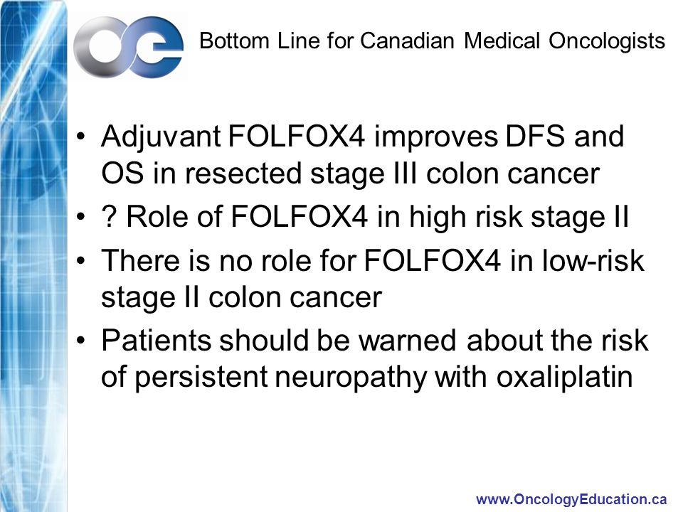 Bottom Line for Canadian Medical Oncologists Adjuvant FOLFOX4 improves DFS and OS in resected stage III colon cancer .