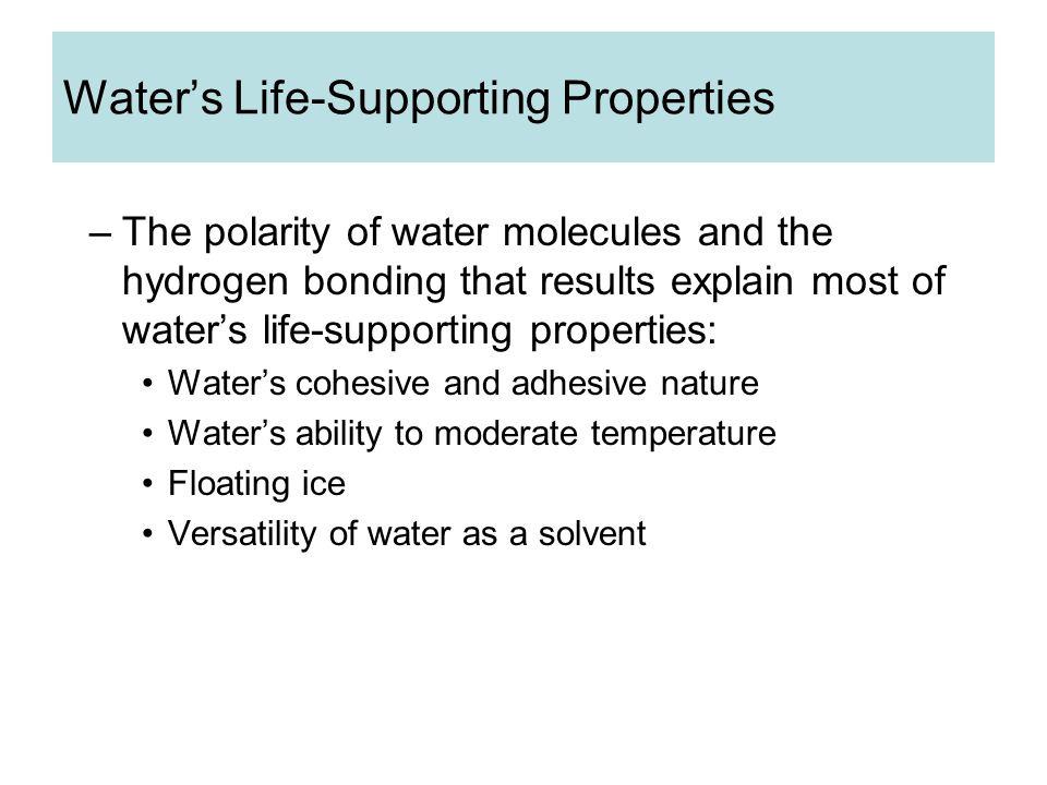 Water's Life-Supporting Properties –The polarity of water molecules and the hydrogen bonding that results explain most of water's life-supporting properties: Water's cohesive and adhesive nature Water's ability to moderate temperature Floating ice Versatility of water as a solvent
