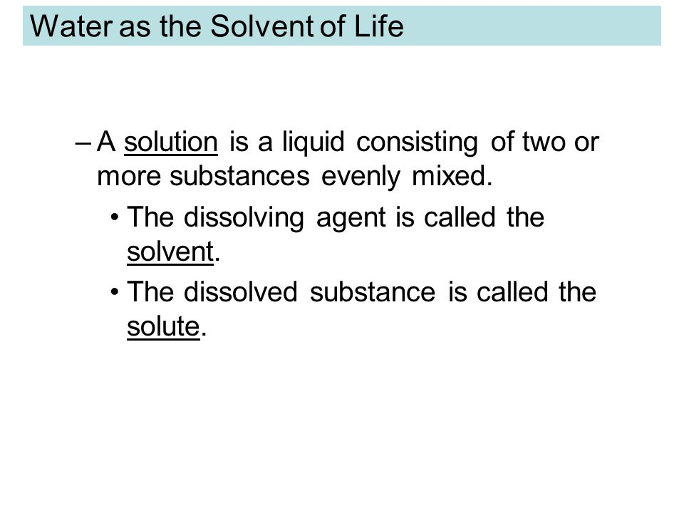 Water as the Solvent of Life –A solution is a liquid consisting of two or more substances evenly mixed.