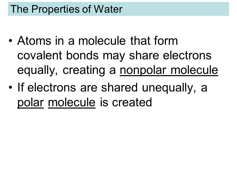 The Properties of Water Atoms in a molecule that form covalent bonds may share electrons equally, creating a nonpolar molecule If electrons are shared unequally, a polar molecule is created