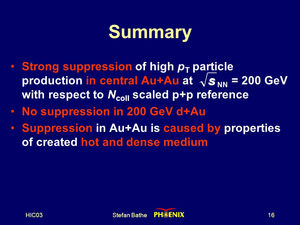 HIC03Stefan Bathe16 Summary Strong suppression of high p T particle production in central Au+Au at = 200 GeV with respect to N coll scaled p+p reference No suppression in 200 GeV d+Au Suppression in Au+Au is caused by properties of created hot and dense medium