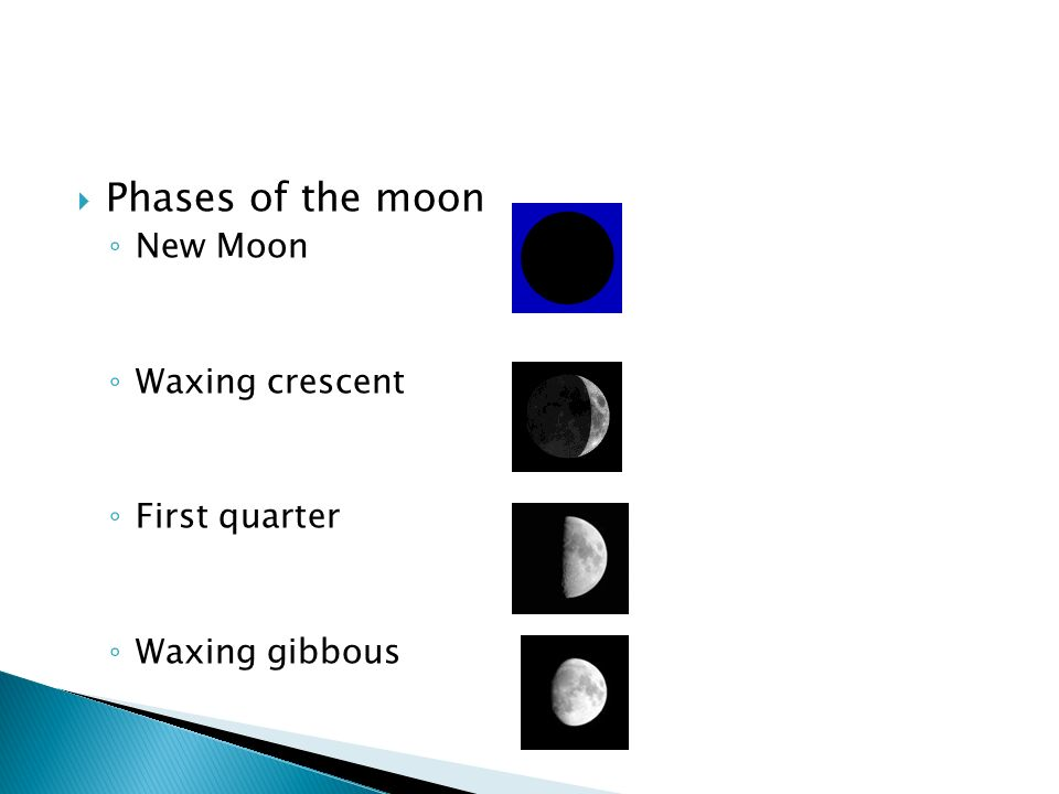  Phases of the moon ◦ New Moon ◦ Waxing crescent ◦ First quarter ◦ Waxing gibbous