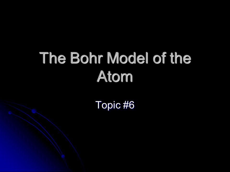The Bohr Model of the Atom Topic #6