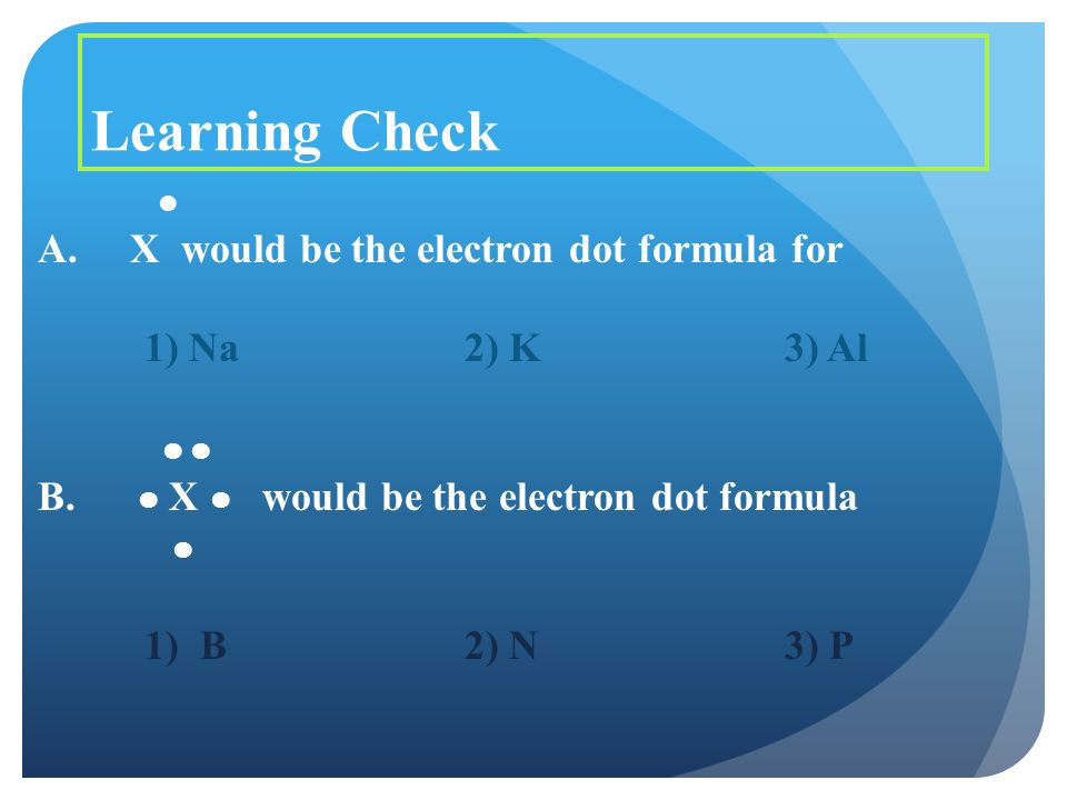 Learning Check A. X would be the electron dot formula for 1) Na2) K3) Al B.