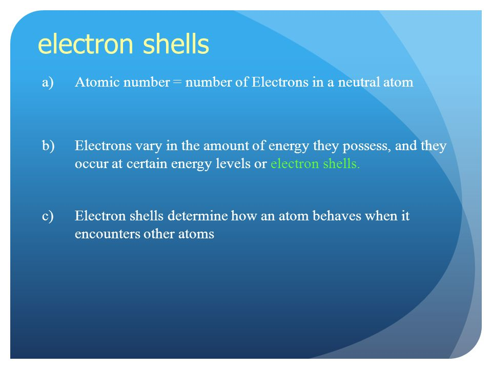 electron shells a)Atomic number = number of Electrons in a neutral atom b)Electrons vary in the amount of energy they possess, and they occur at certain energy levels or electron shells.