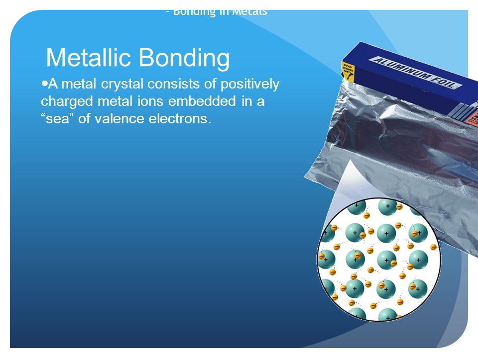 - Bonding in Metals Metallic Bonding A metal crystal consists of positively charged metal ions embedded in a sea of valence electrons.
